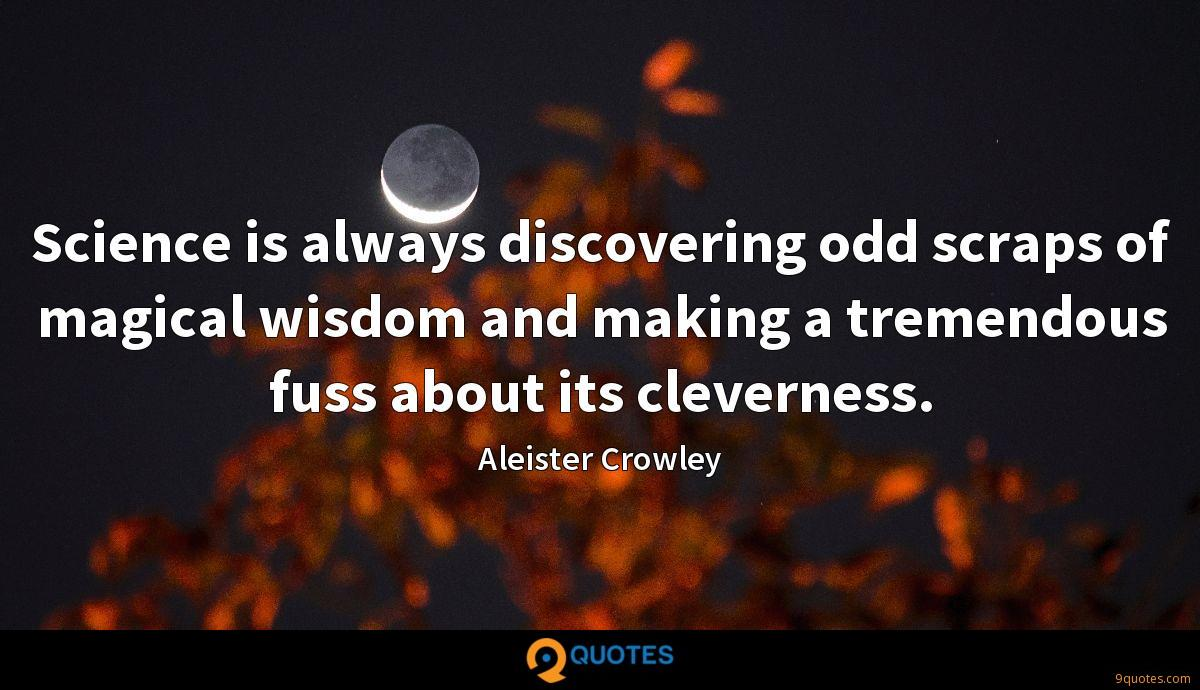 Science is always discovering odd scraps of magical wisdom and making a tremendous fuss about its cleverness.