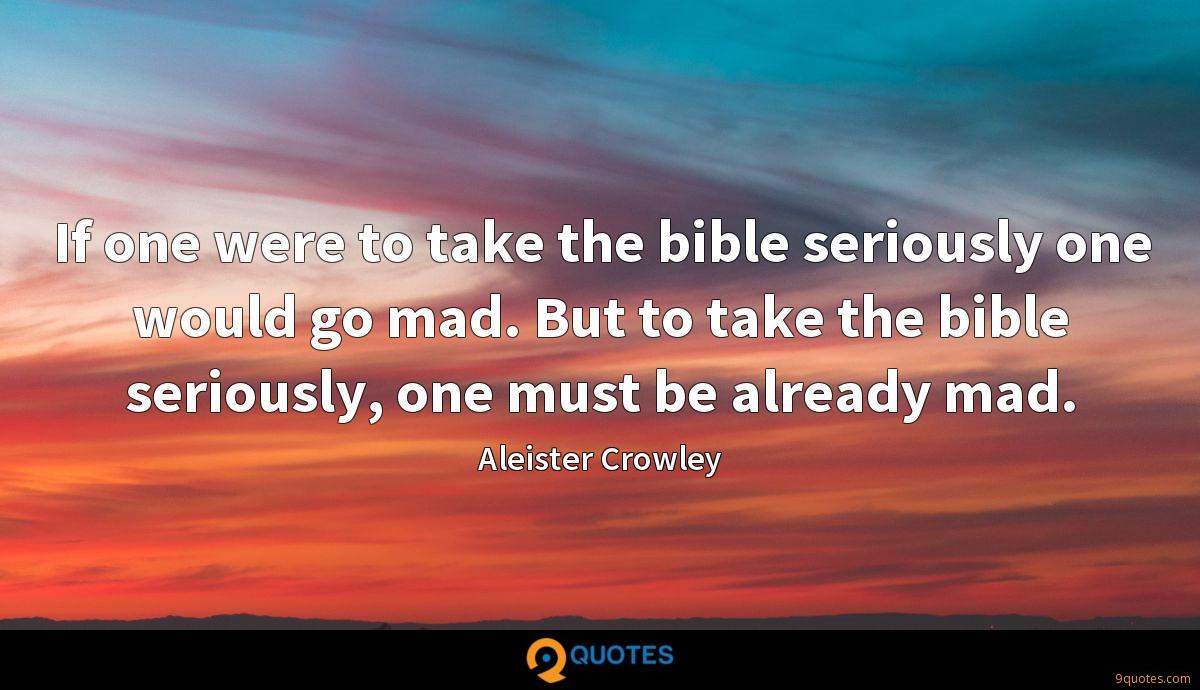 If one were to take the bible seriously one would go mad. But to take the bible seriously, one must be already mad.