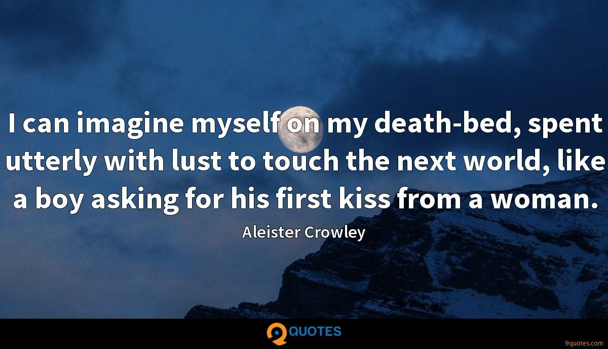 I can imagine myself on my death-bed, spent utterly with lust to touch the next world, like a boy asking for his first kiss from a woman.