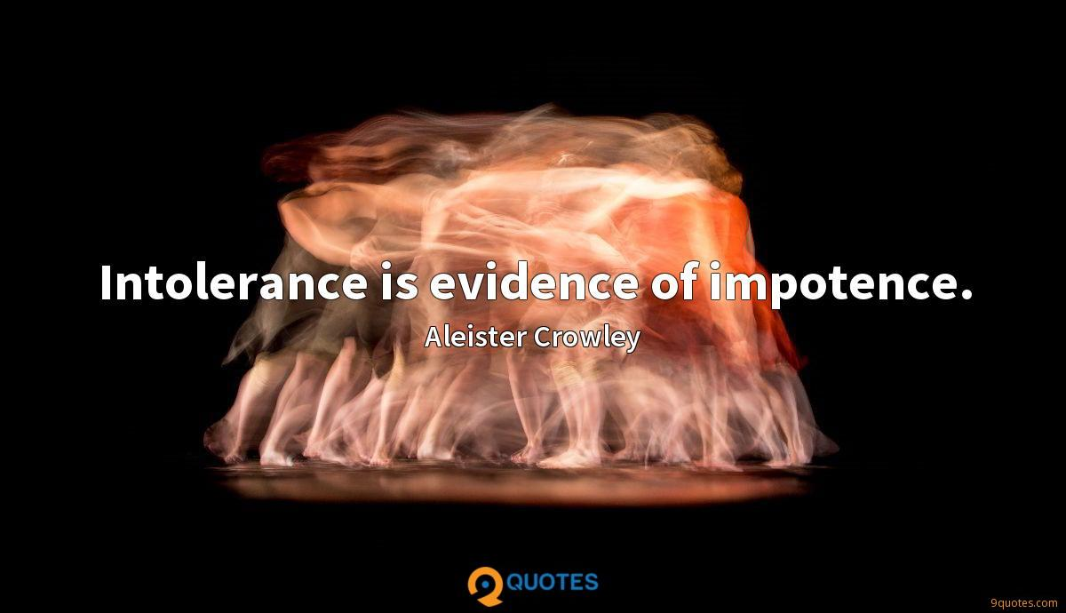 Intolerance is evidence of impotence.