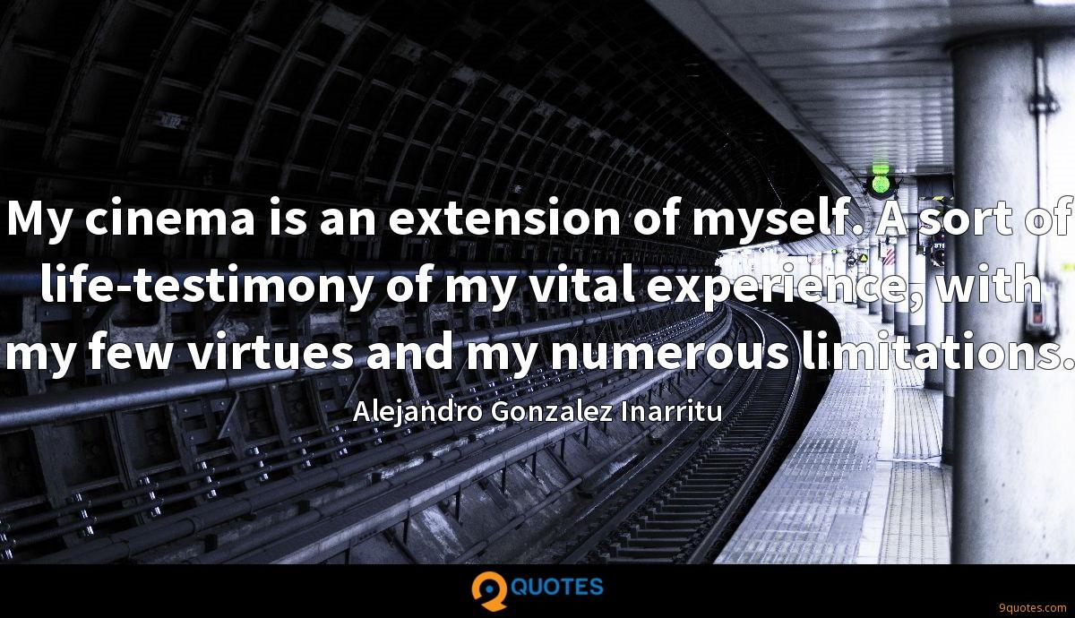 My cinema is an extension of myself. A sort of life-testimony of my vital experience, with my few virtues and my numerous limitations.