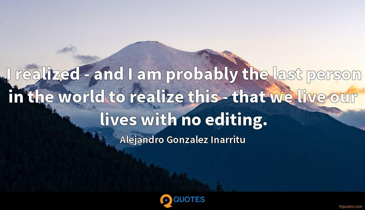 I realized - and I am probably the last person in the world to realize this - that we live our lives with no editing.