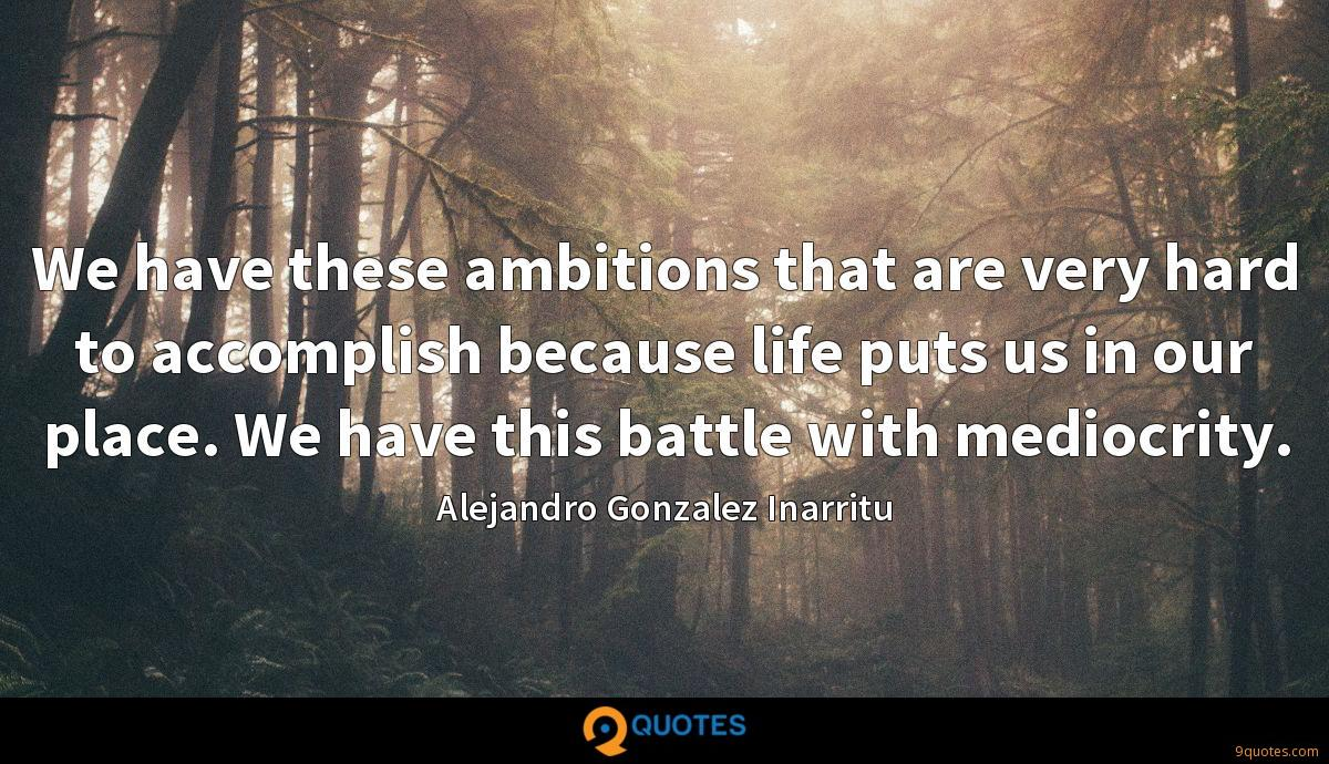 We have these ambitions that are very hard to accomplish because life puts us in our place. We have this battle with mediocrity.
