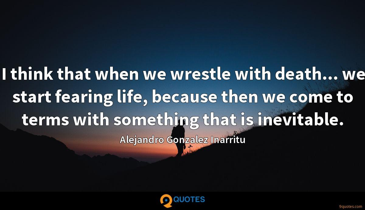I think that when we wrestle with death... we start fearing life, because then we come to terms with something that is inevitable.