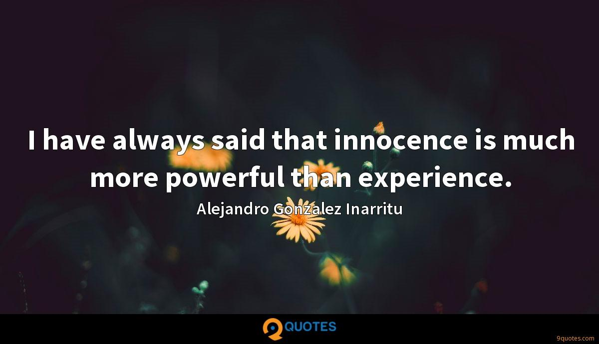 I have always said that innocence is much more powerful than experience.
