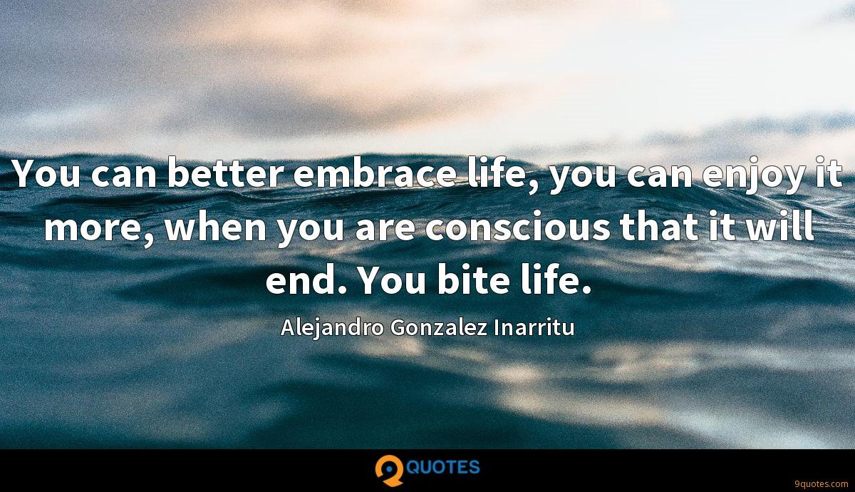 You can better embrace life, you can enjoy it more, when you are conscious that it will end. You bite life.