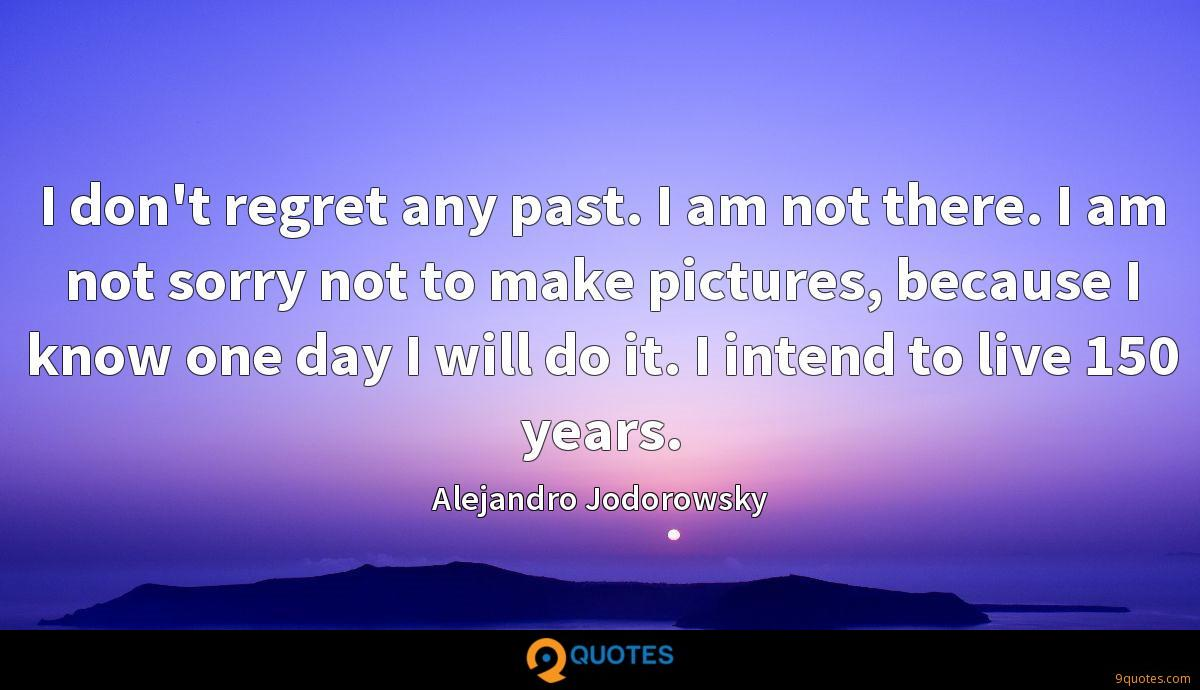 I don't regret any past. I am not there. I am not sorry not to make pictures, because I know one day I will do it. I intend to live 150 years.