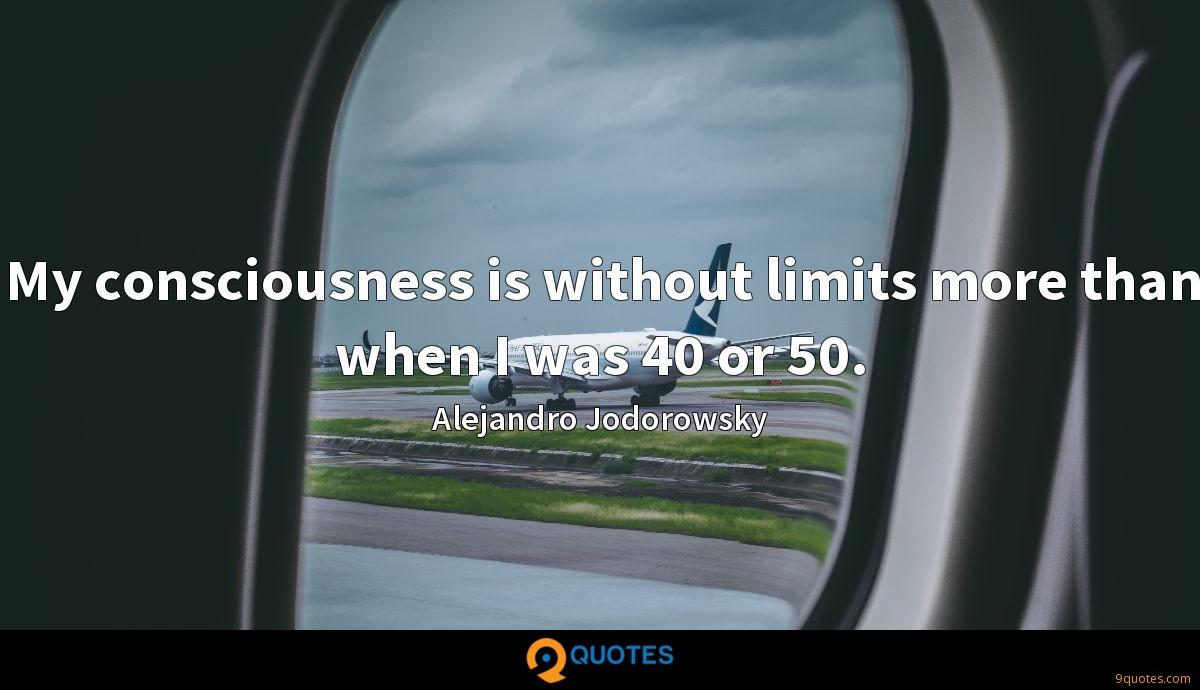 My consciousness is without limits more than when I was 40 or 50.