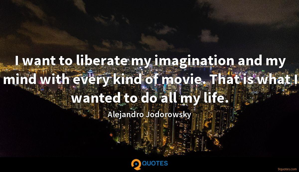 I want to liberate my imagination and my mind with every kind of movie. That is what I wanted to do all my life.