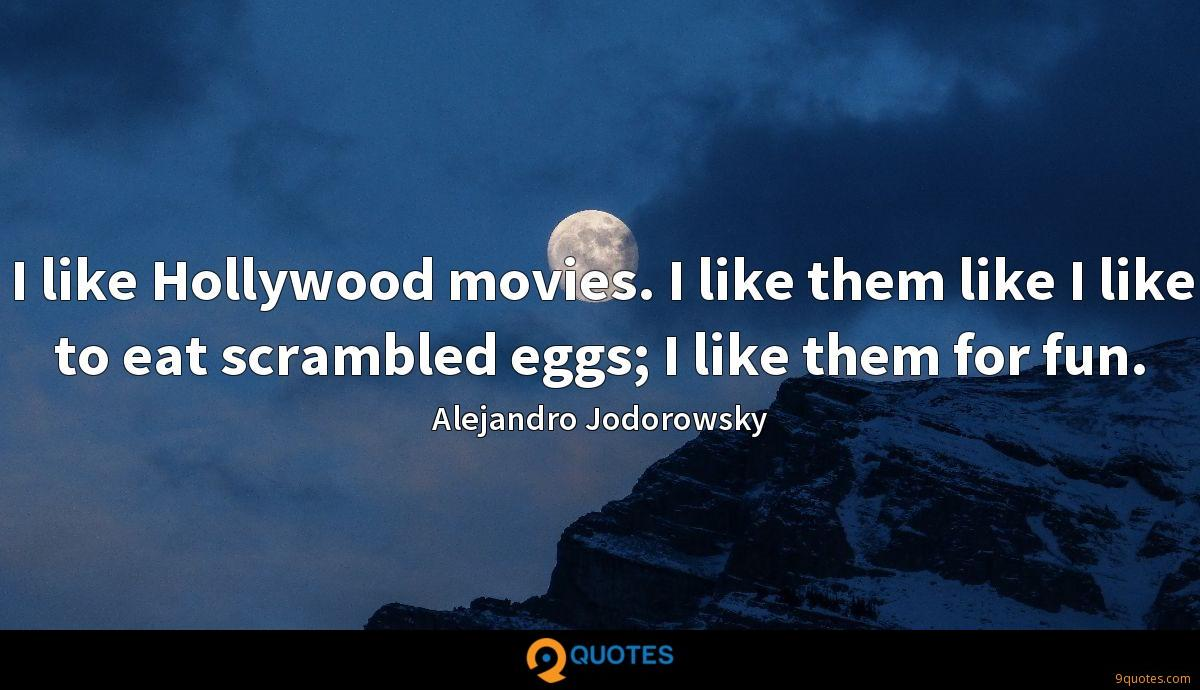 I like Hollywood movies. I like them like I like to eat scrambled eggs; I like them for fun.
