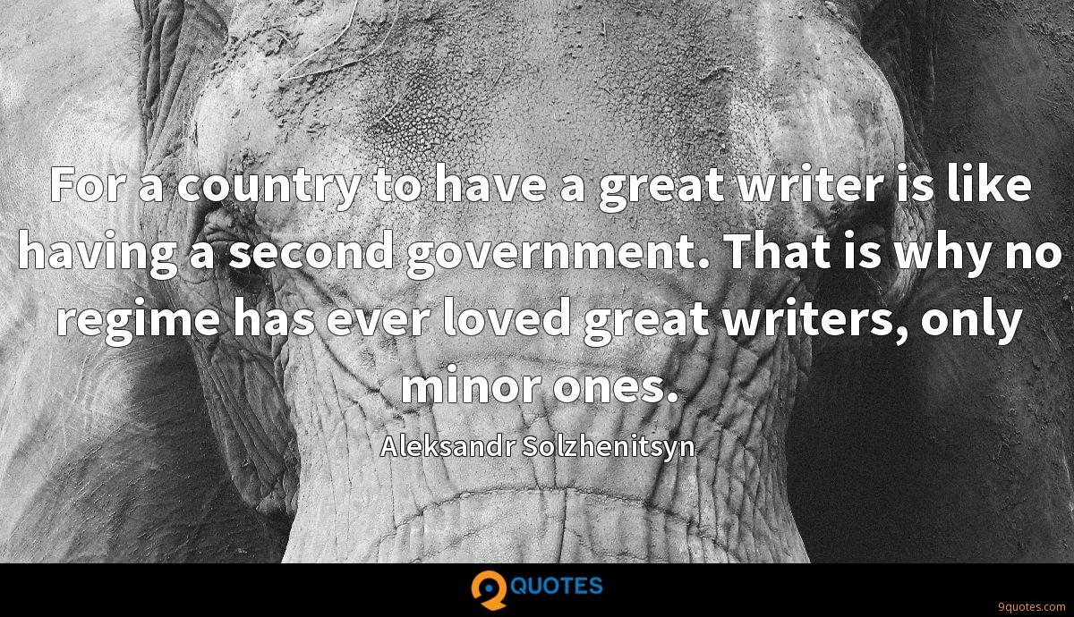 For a country to have a great writer is like having a second government. That is why no regime has ever loved great writers, only minor ones.