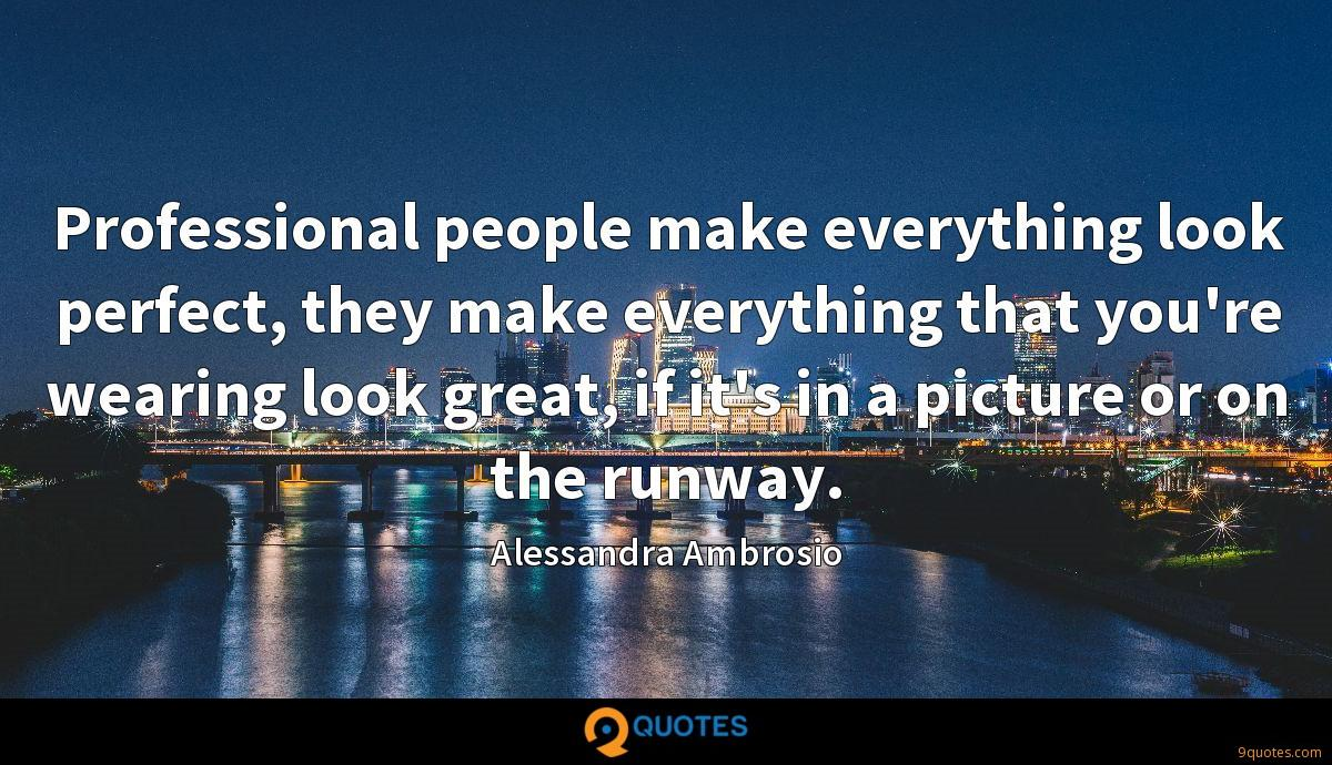 Professional people make everything look perfect, they make everything that you're wearing look great, if it's in a picture or on the runway.