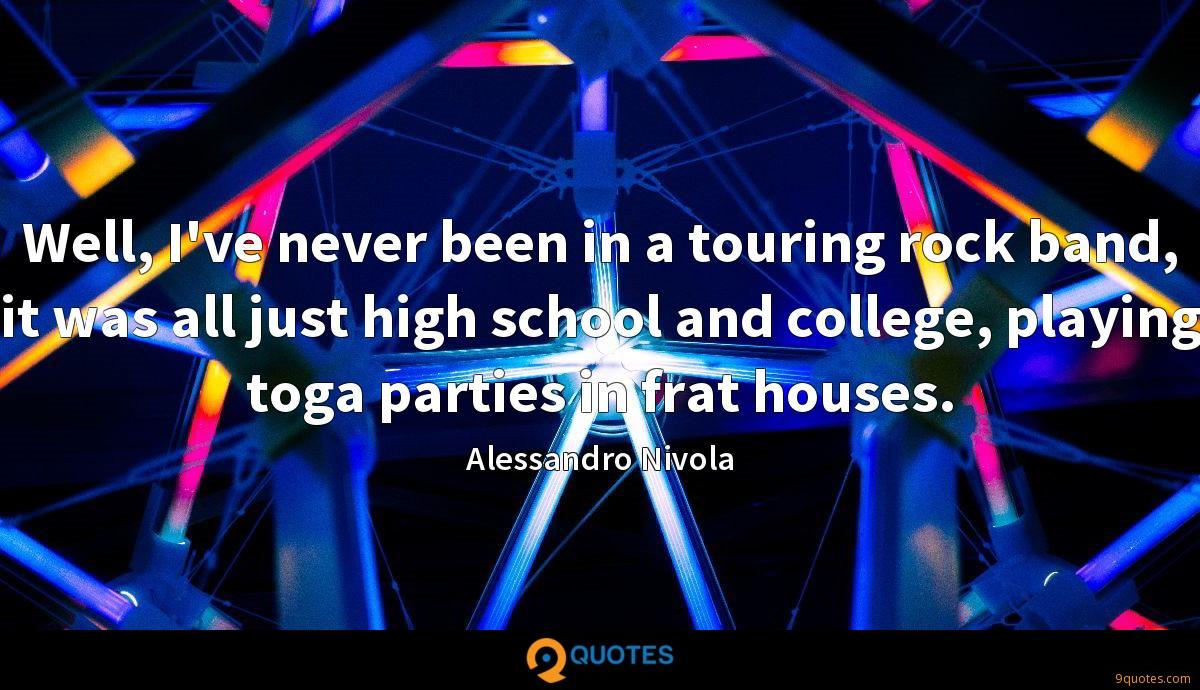 Well, I've never been in a touring rock band, it was all just high school and college, playing toga parties in frat houses.