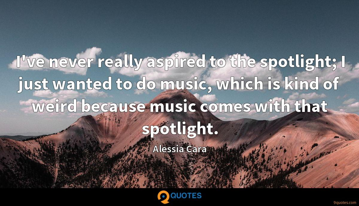 I've never really aspired to the spotlight; I just wanted to do music, which is kind of weird because music comes with that spotlight.