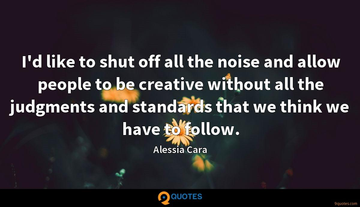 I'd like to shut off all the noise and allow people to be creative without all the judgments and standards that we think we have to follow.