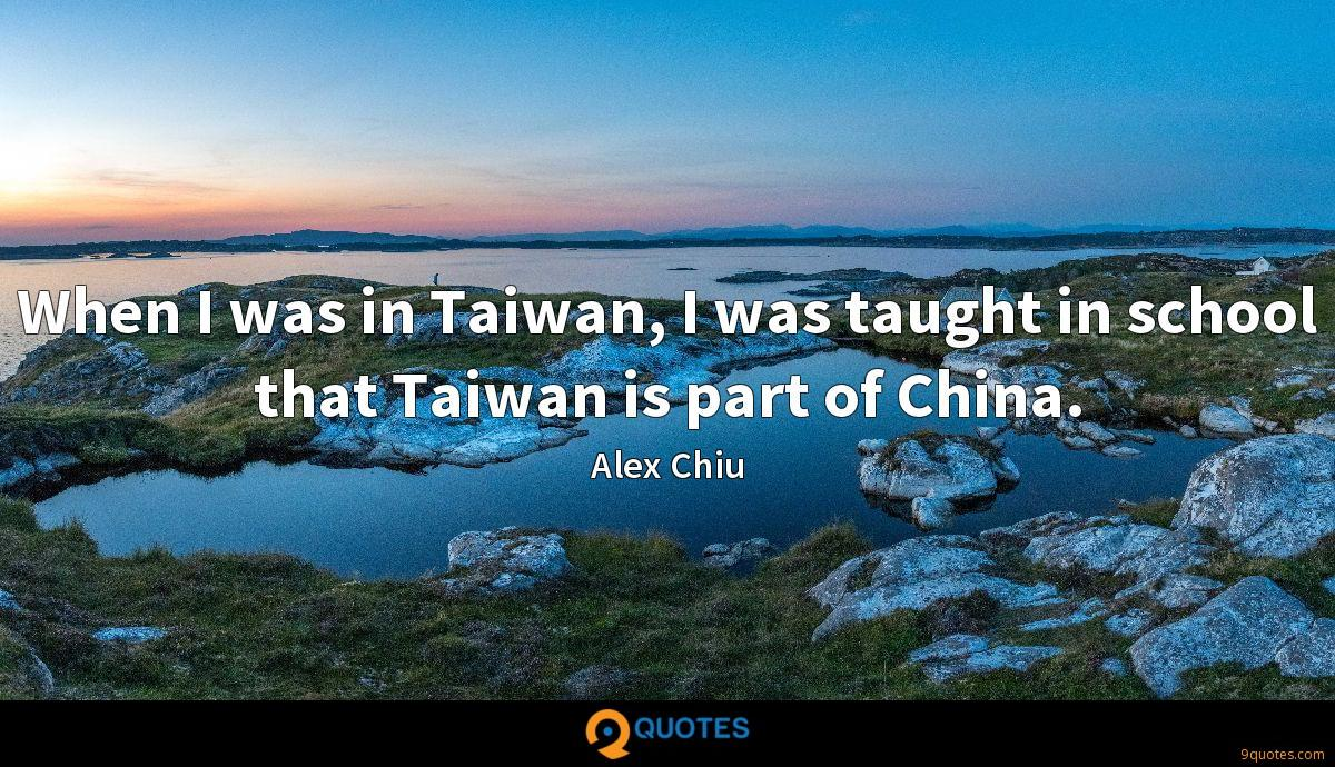 When I was in Taiwan, I was taught in school that Taiwan is part of China.