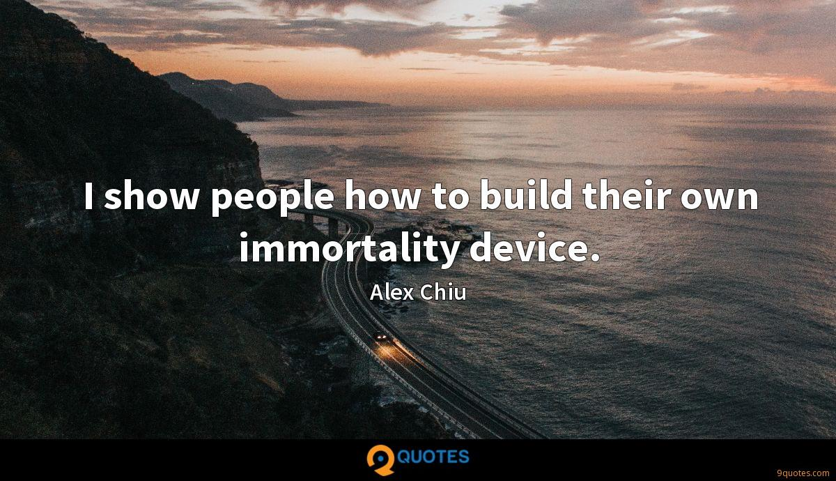 I show people how to build their own immortality device.