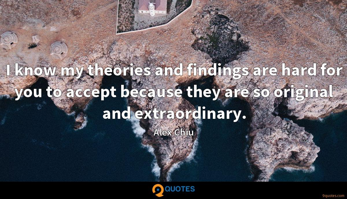 I know my theories and findings are hard for you to accept because they are so original and extraordinary.