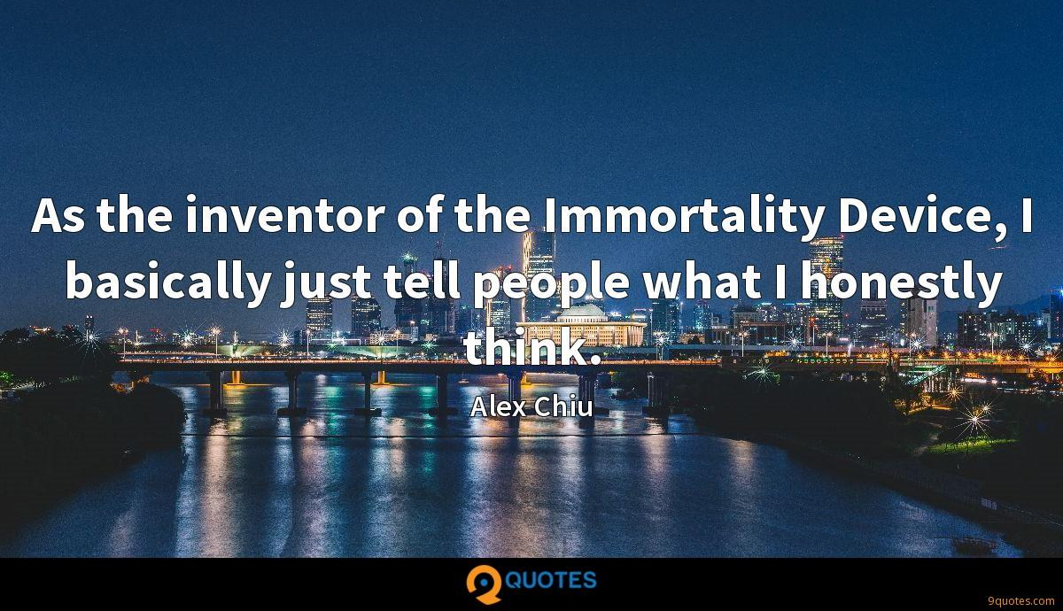 As the inventor of the Immortality Device, I basically just tell people what I honestly think.