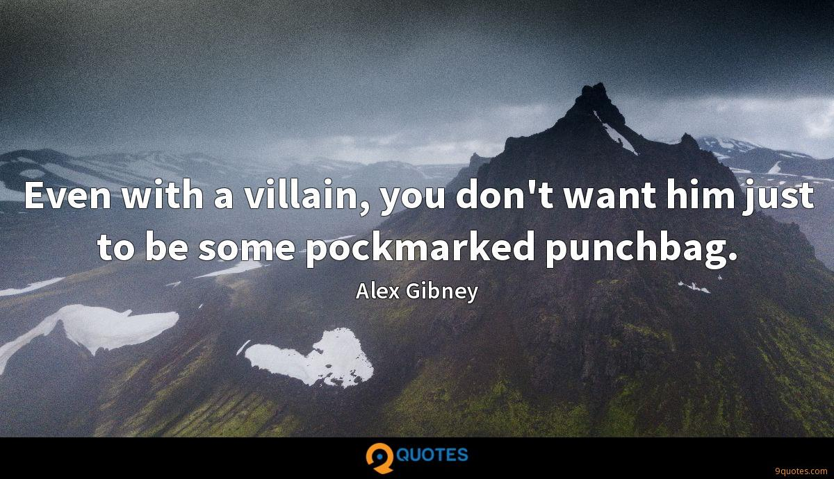 Even with a villain, you don't want him just to be some pockmarked punchbag.
