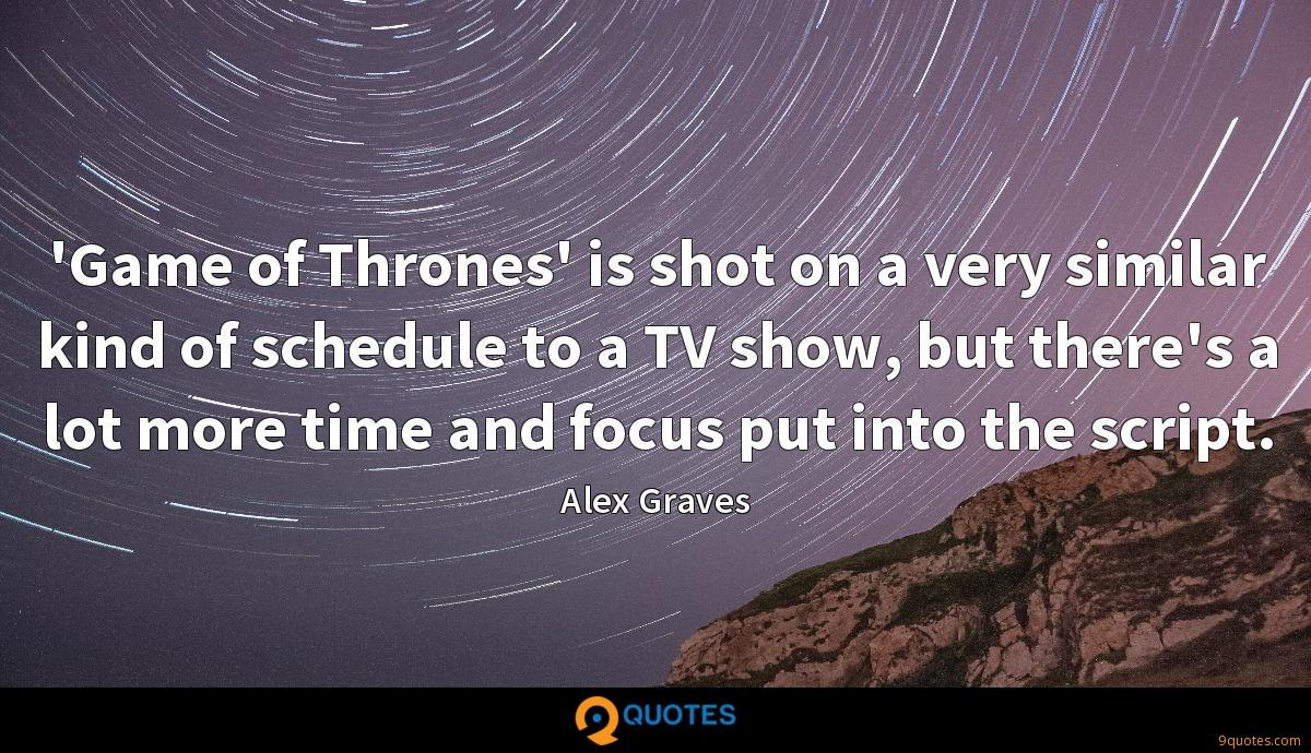 'Game of Thrones' is shot on a very similar kind of schedule to a TV show, but there's a lot more time and focus put into the script.