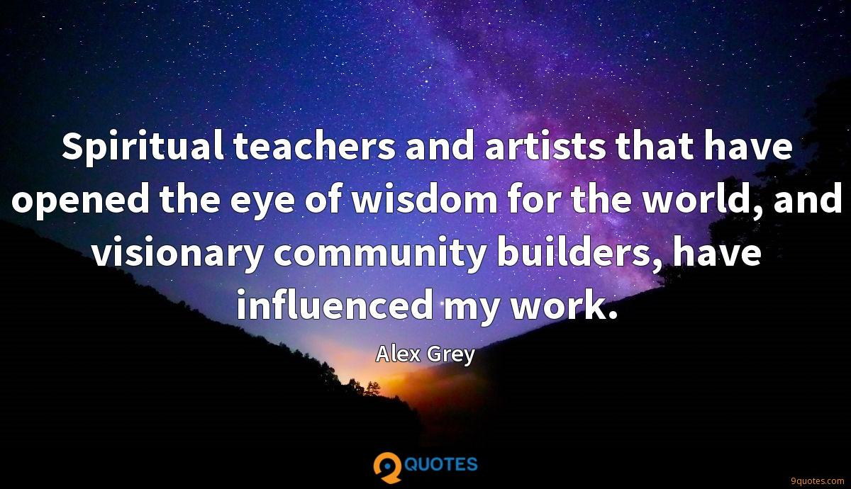 Spiritual teachers and artists that have opened the eye of wisdom for the world, and visionary community builders, have influenced my work.
