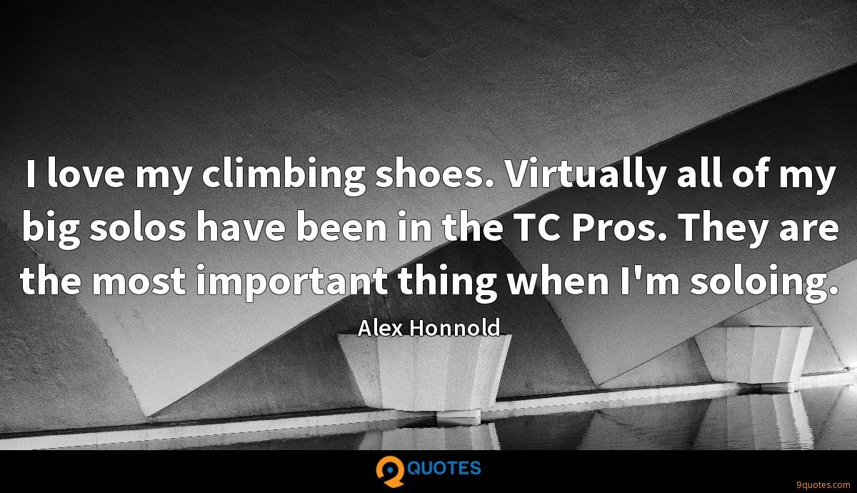 I love my climbing shoes. Virtually all of my big solos have been in the TC Pros. They are the most important thing when I'm soloing.