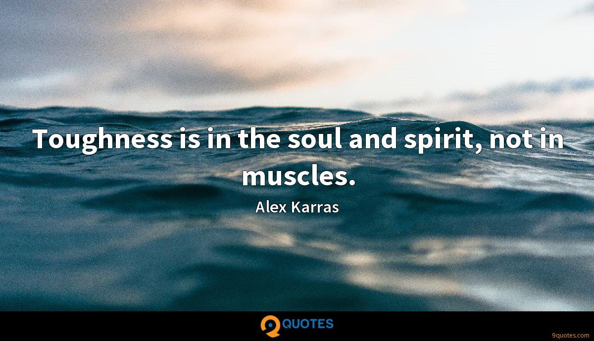 Toughness is in the soul and spirit, not in muscles.