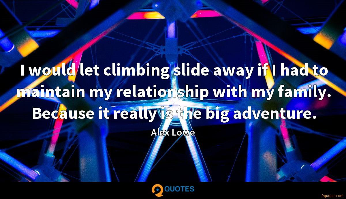 I would let climbing slide away if I had to maintain my relationship with my family. Because it really is the big adventure.