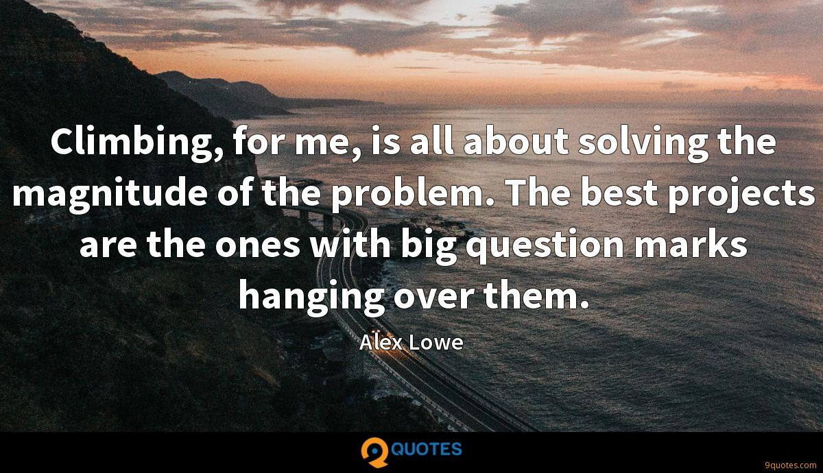 Climbing, for me, is all about solving the magnitude of the problem. The best projects are the ones with big question marks hanging over them.
