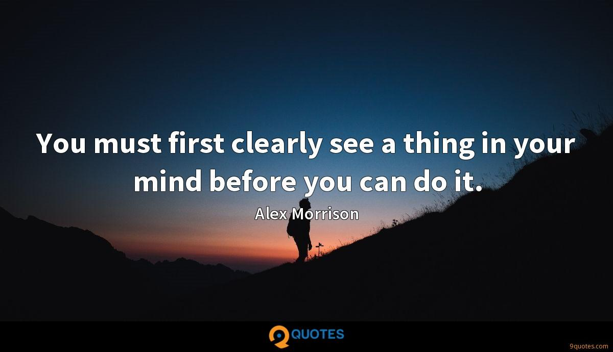 You must first clearly see a thing in your mind before you can do it.