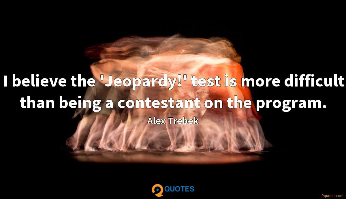 I believe the 'Jeopardy!' test is more difficult than being a contestant on the program.