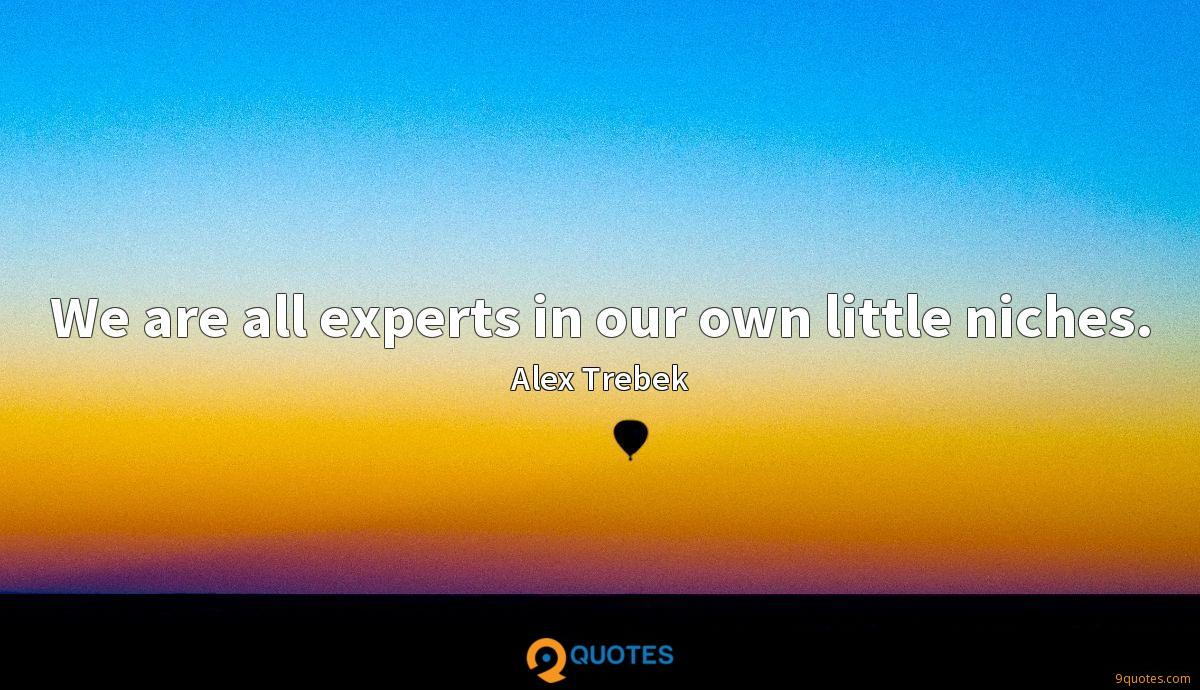 We are all experts in our own little niches.