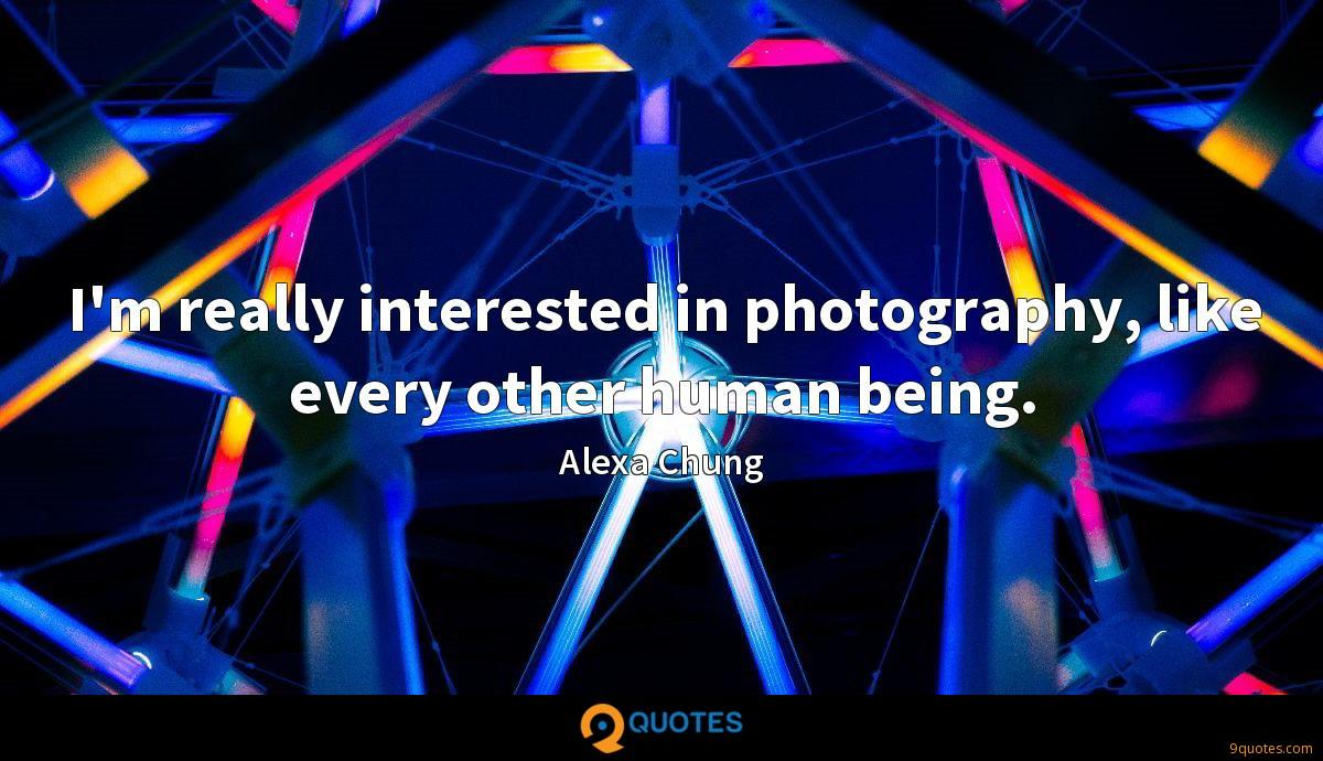 I'm really interested in photography, like every other human being.