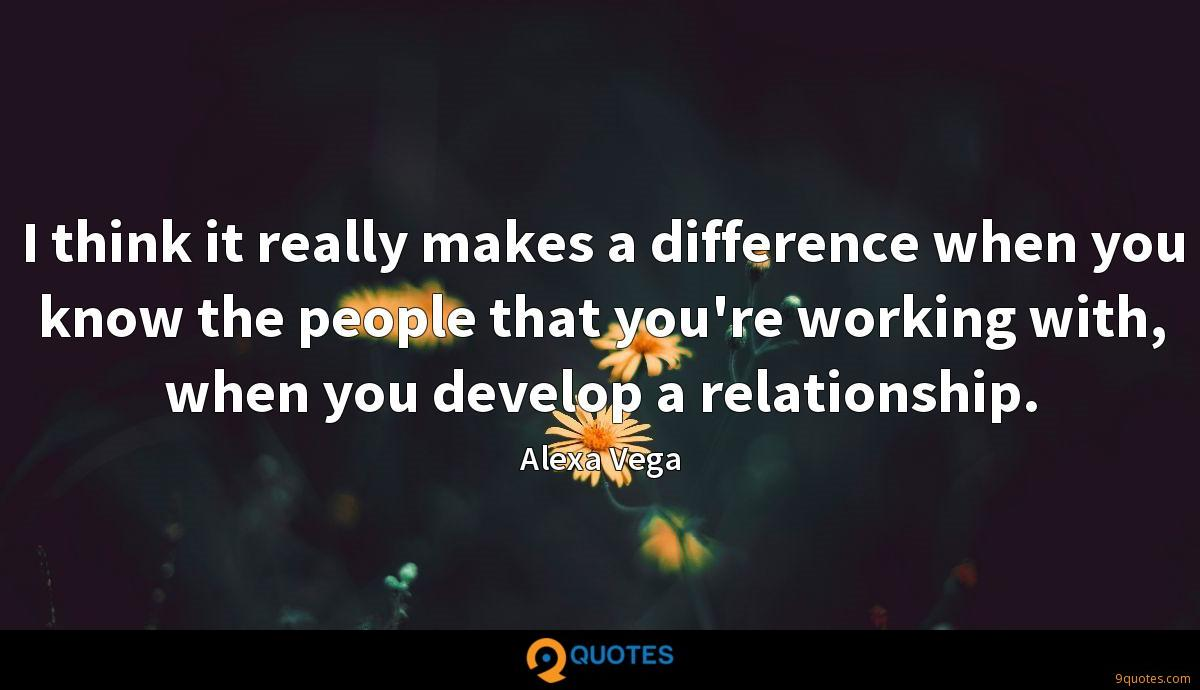I think it really makes a difference when you know the people that you're working with, when you develop a relationship.
