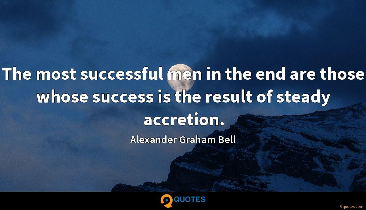 The most successful men in the end are those whose success is the result of steady accretion.