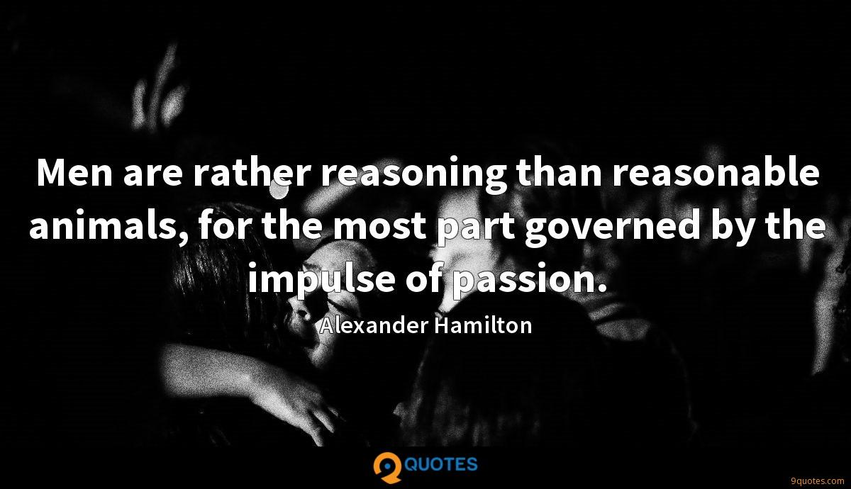 Men are rather reasoning than reasonable animals, for the most part governed by the impulse of passion.