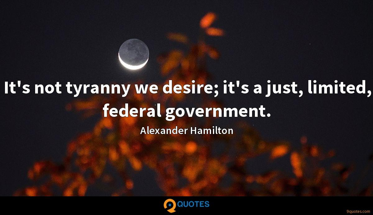 It's not tyranny we desire; it's a just, limited, federal government.
