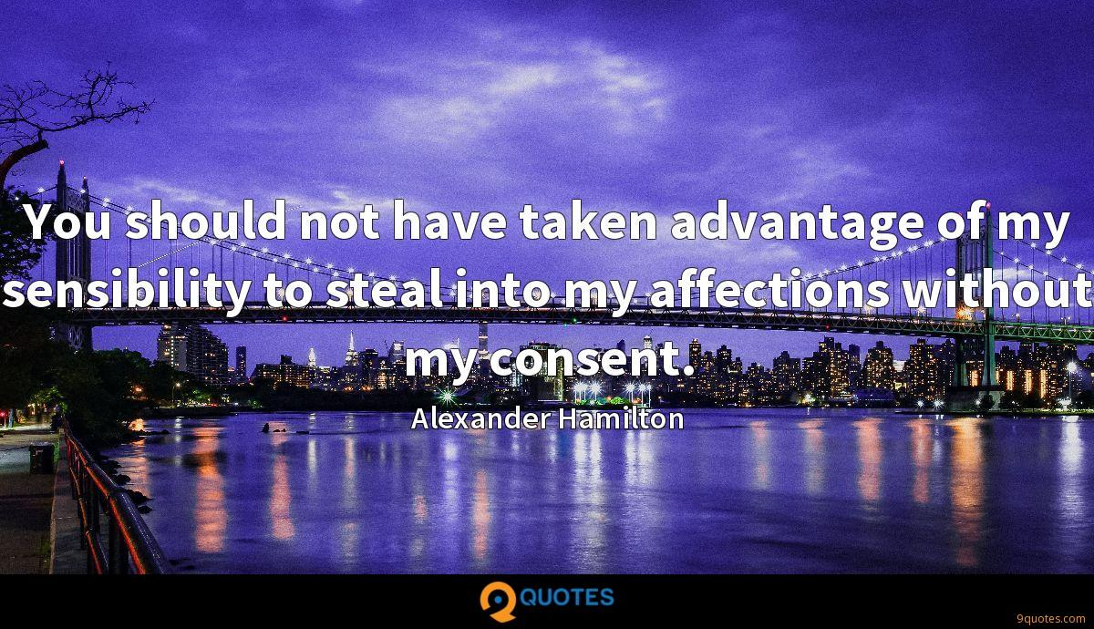 You should not have taken advantage of my sensibility to steal into my affections without my consent.
