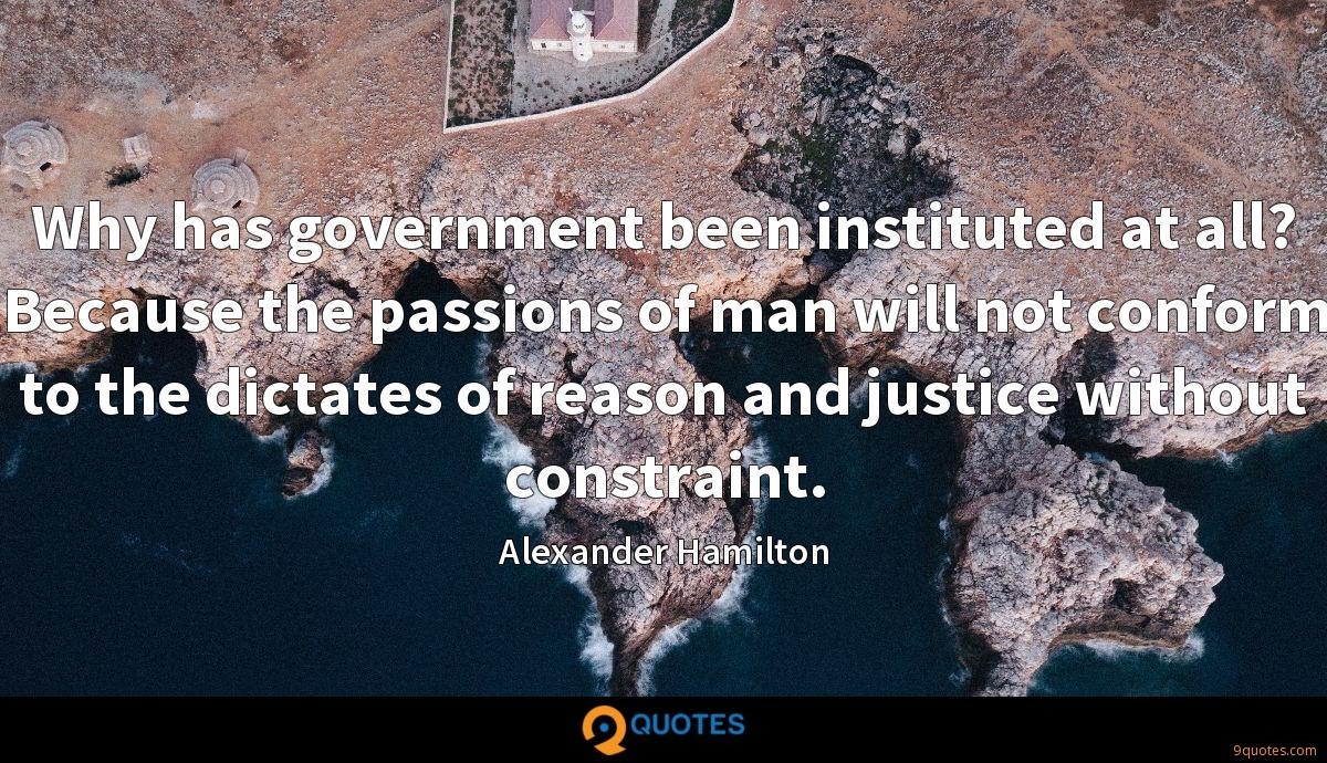 Why has government been instituted at all? Because the passions of man will not conform to the dictates of reason and justice without constraint.