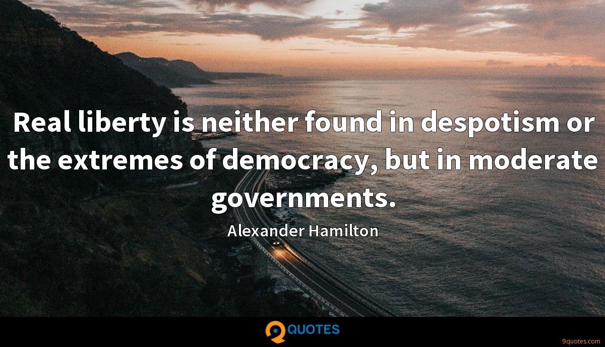 Real liberty is neither found in despotism or the extremes of democracy, but in moderate governments.