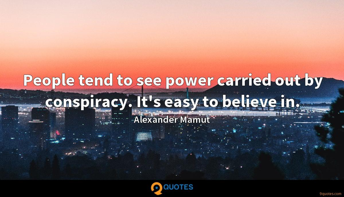 People tend to see power carried out by conspiracy. It's easy to believe in.