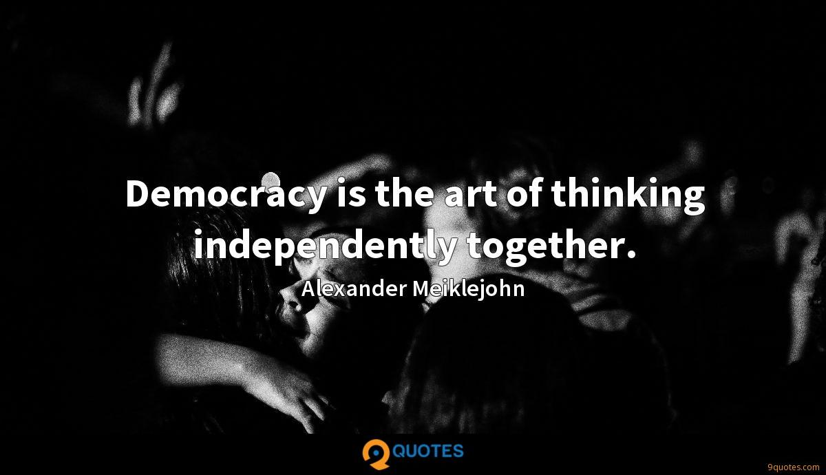 Democracy is the art of thinking independently together.