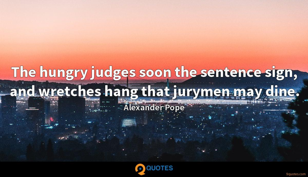 The hungry judges soon the sentence sign, and wretches hang that jurymen may dine.
