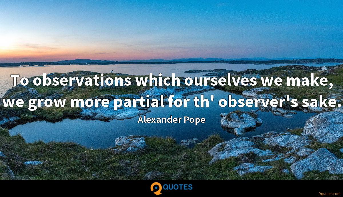 To observations which ourselves we make, we grow more partial for th' observer's sake.