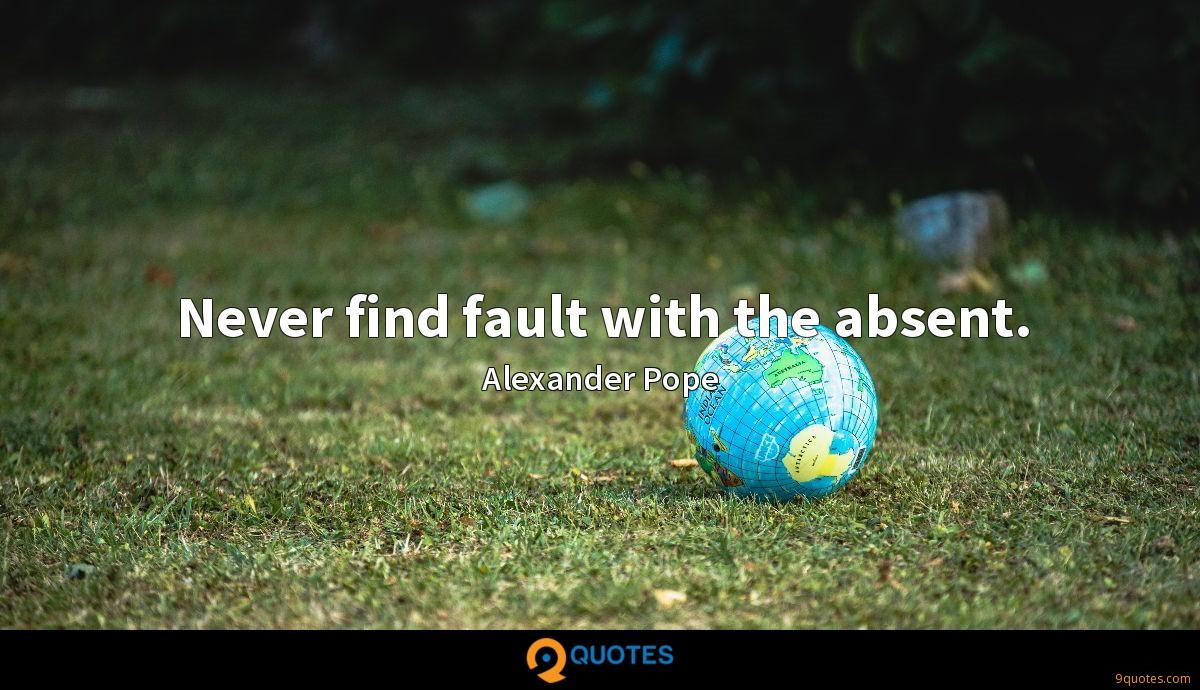Never find fault with the absent.