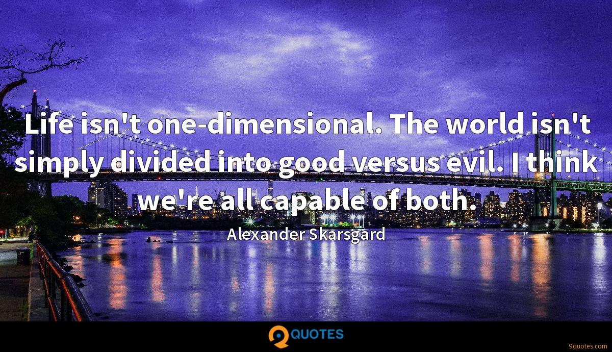Life isn't one-dimensional. The world isn't simply divided into good versus evil. I think we're all capable of both.