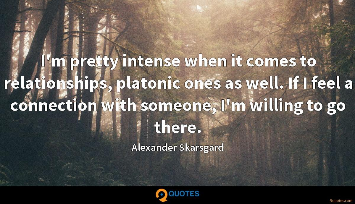 I'm pretty intense when it comes to relationships, platonic ones as well. If I feel a connection with someone, I'm willing to go there.