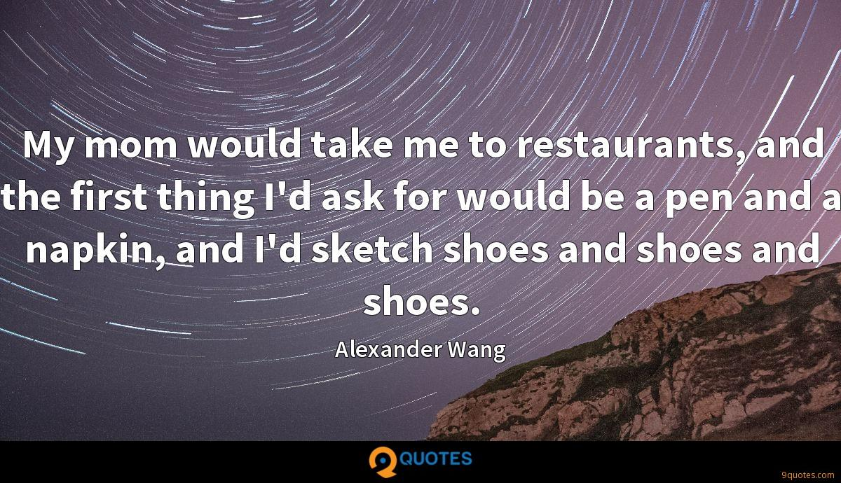 My mom would take me to restaurants, and the first thing I'd ask for would be a pen and a napkin, and I'd sketch shoes and shoes and shoes.
