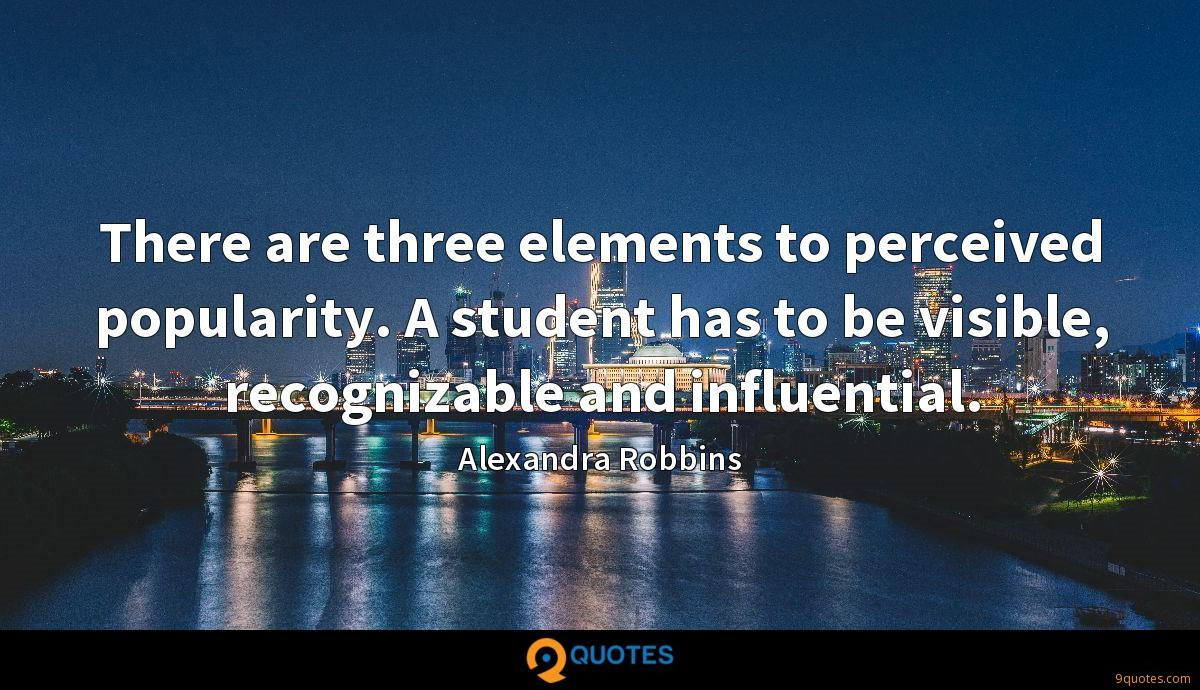 There are three elements to perceived popularity. A student has to be visible, recognizable and influential.